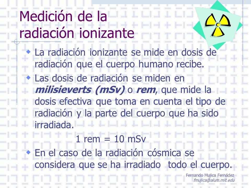 Fernando Mujica Fernádez fmujica@alum.mit.edu La radiación ionizante se mide en dosis de radiación que el cuerpo humano recibe. Las dosis de radiación