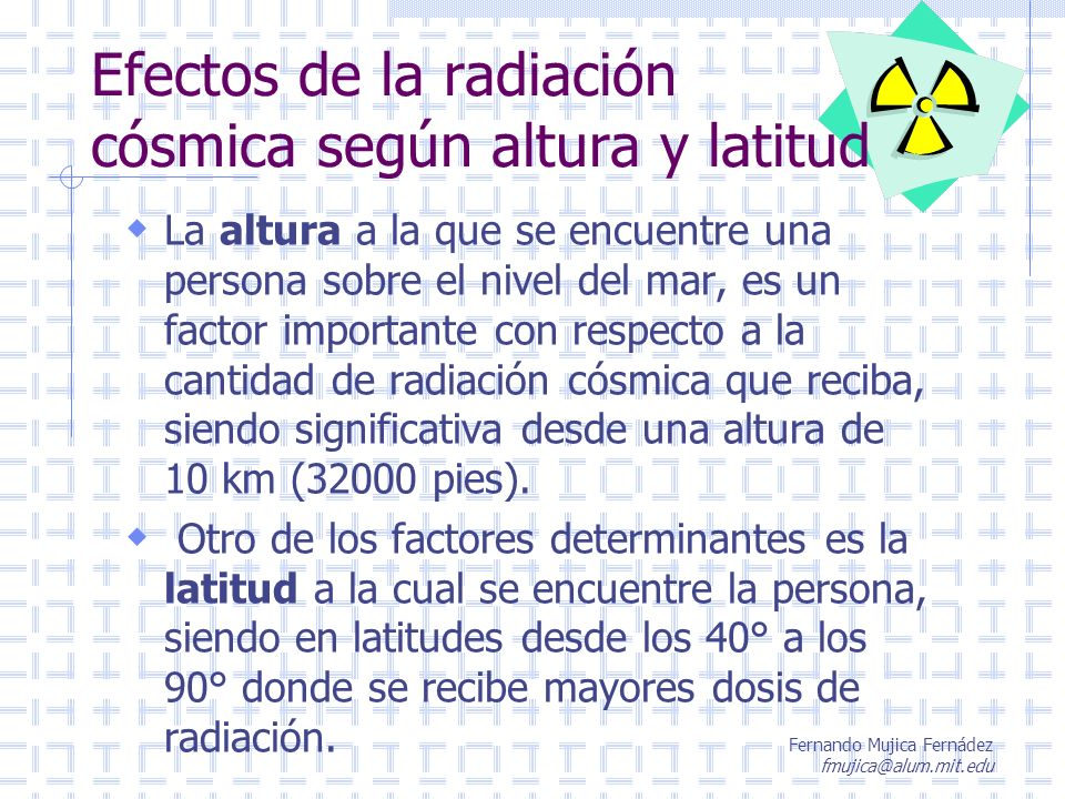 Fernando Mujica Fernádez fmujica@alum.mit.edu Exposición a la radiación cósmica Altura Nivel del mar 1.500 metros (5.000 pies) 3.000 metros (10.000 pies) 12.000 metros (40.000 pies) 36 - 600 km (>110.000 pies) Espacio Interplanetario Dosis mSv/año 0.20 - 0.40 0.40 - 0.60 0.80 - 1.20 28 70 - 150 180 - 250