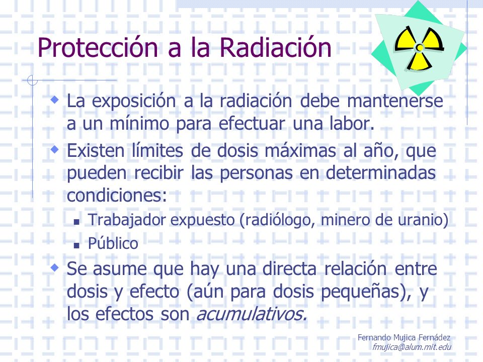 Fernando Mujica Fernádez fmujica@alum.mit.edu Límites de dosis de radiación actuales De acuerdo a D/S 03 del 3.Ene.1985, Chile ha reglamentado los límites de dosis anuales de radiación que pueden recibir: Trabajadores expuestos: 50 mSv/año En el caso de mujeres en edad de procrear: No sobrepasar 12.5 mSv/trimestre En caso de mujeres embarazadas: No sobrepasar 5 mSv/período de gestación Público general: 5 mSv/año