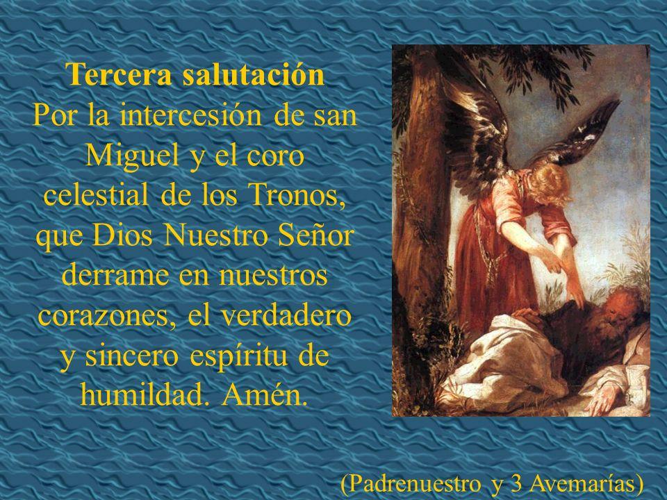 Tercera salutación Por la intercesión de san Miguel y el coro celestial de los Tronos, que Dios Nuestro Señor derrame en nuestros corazones, el verdadero y sincero espíritu de humildad.