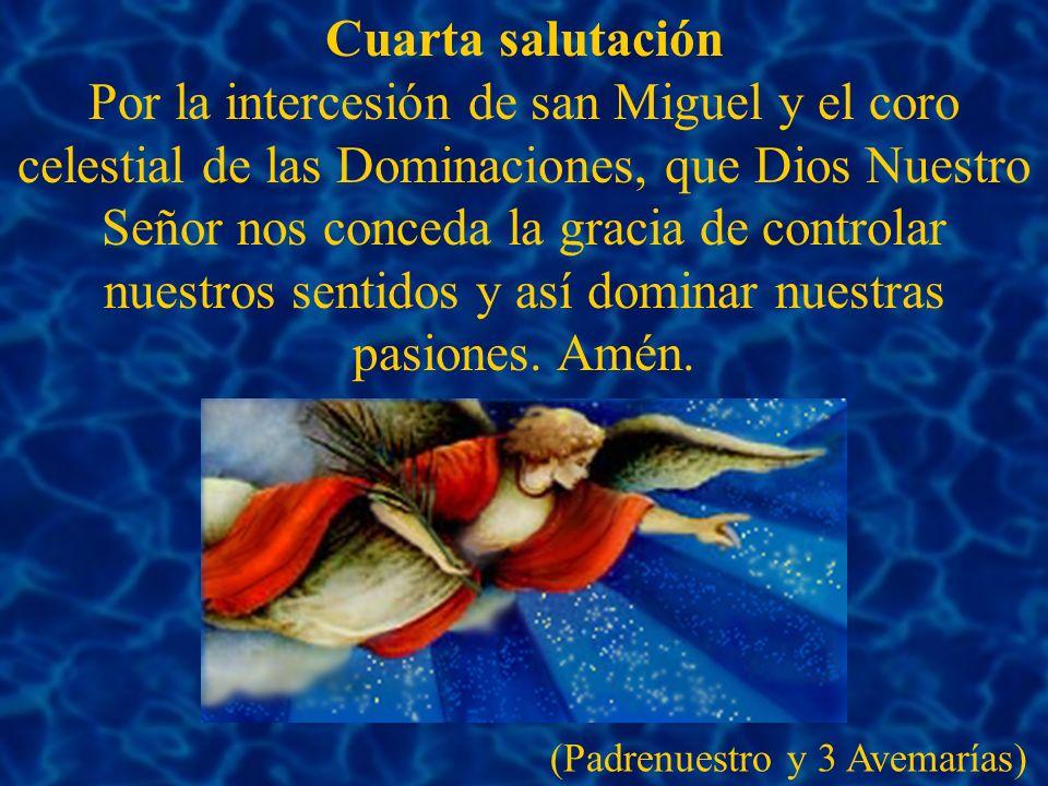 Cuarta salutación Por la intercesión de san Miguel y el coro celestial de las Dominaciones, que Dios Nuestro Señor nos conceda la gracia de controlar nuestros sentidos y así dominar nuestras pasiones.