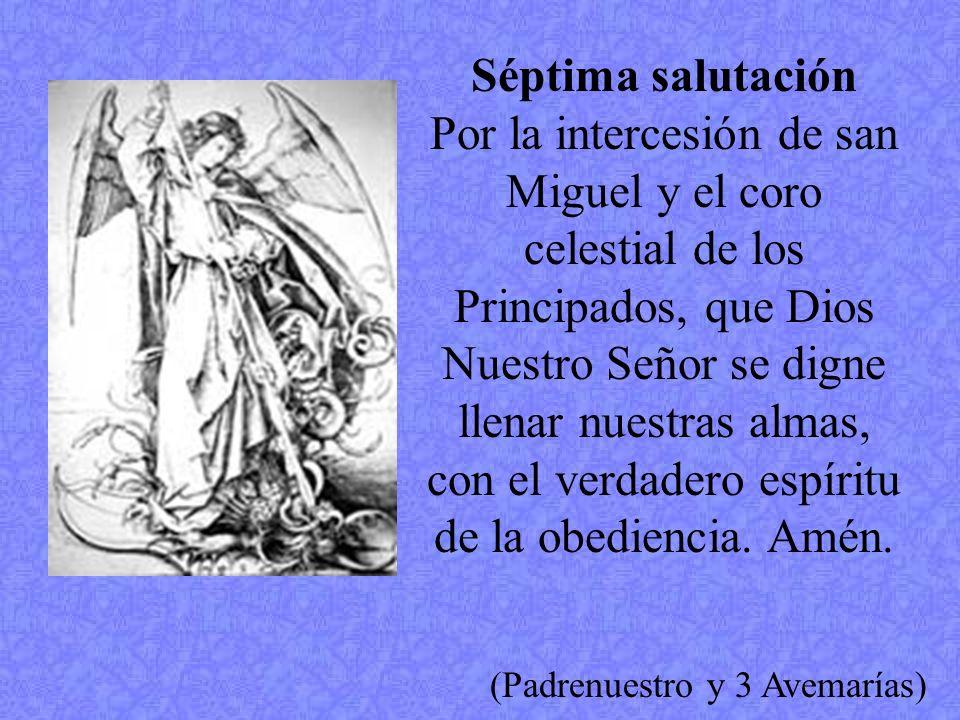 Séptima salutación Por la intercesión de san Miguel y el coro celestial de los Principados, que Dios Nuestro Señor se digne llenar nuestras almas, con el verdadero espíritu de la obediencia.