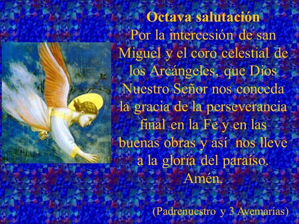 Novena salutación Por la intercesión de san Miguel y el coro celestial de los ángeles, que Dios Nuestro Señor nos conceda la gracia, de ser protegidos por ellos, durante esta vida mortal y que nos guíen a la gloria eterna.