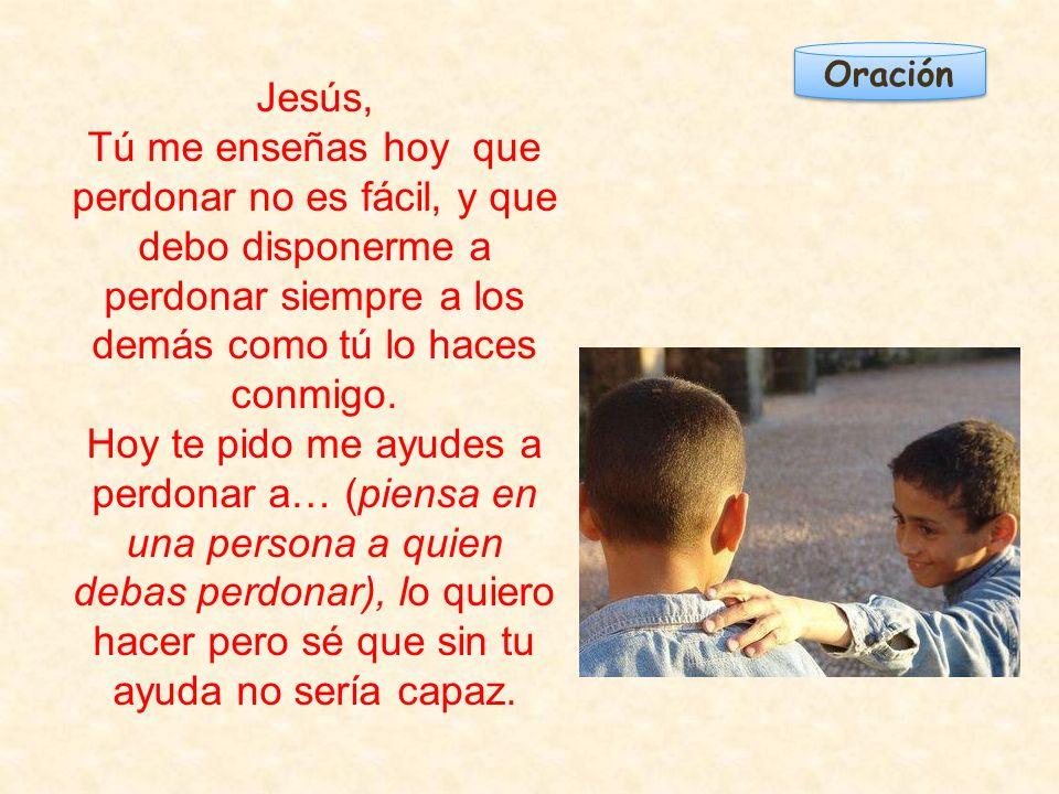 Oración Jesús, Tú me enseñas hoy que perdonar no es fácil, y que debo disponerme a perdonar siempre a los demás como tú lo haces conmigo. Hoy te pido