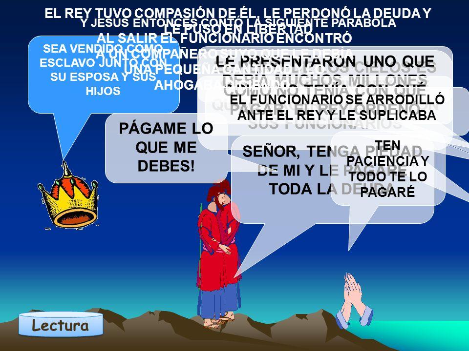 EL REINO DE LOS CIELOS ES SEMEJANTE A UN REY QUE QUISO HACER CUENTAS CON SUS FUNCIONARIOS Y JESÚS ENTONCES CONTÓ LA SIGUIENTE PARÁBOLA LE PRESENTARON