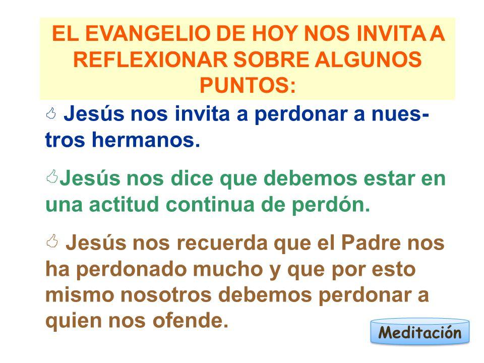 EL EVANGELIO DE HOY NOS INVITA A REFLEXIONAR SOBRE ALGUNOS PUNTOS: Jesús nos invita a perdonar a nues- tros hermanos. Jesús nos dice que debemos estar