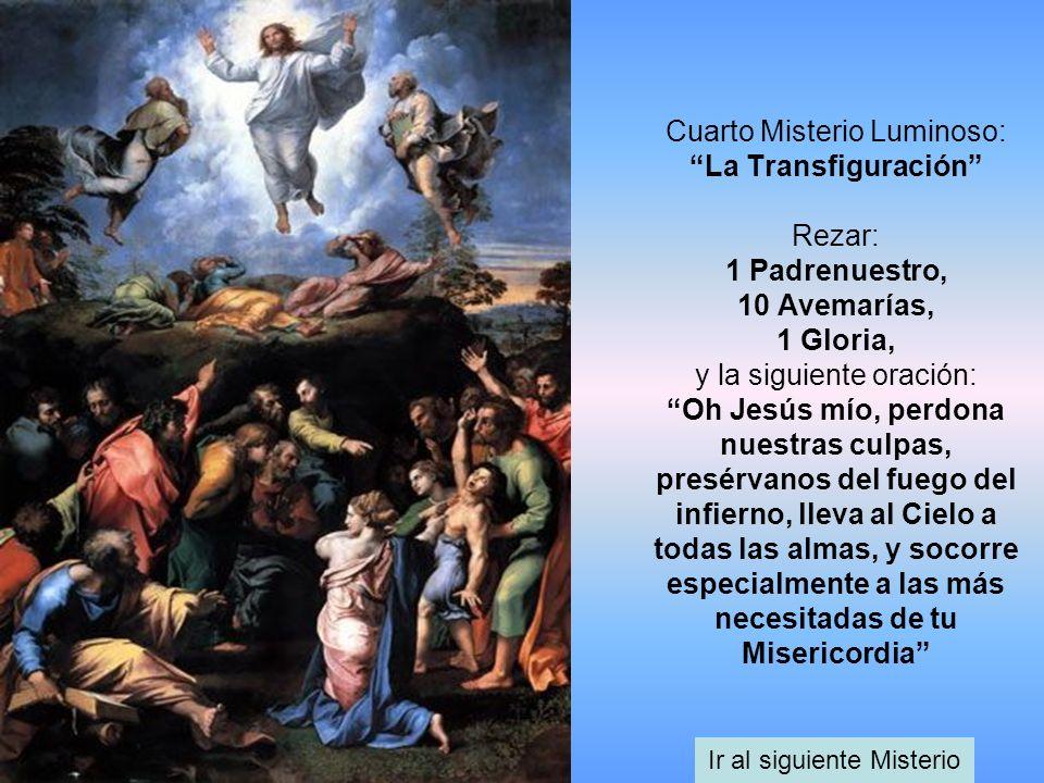 Cuarto Misterio Luminoso: La Transfiguración Rezar: 1 Padrenuestro, 10 Avemarías, 1 Gloria, y la siguiente oración: Oh Jesús mío, perdona nuestras cul