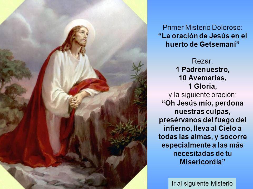 Primer Misterio Doloroso: La oración de Jesús en el huerto de Getsemaní Rezar: 1 Padrenuestro, 10 Avemarías, 1 Gloria, y la siguiente oración: Oh Jesú