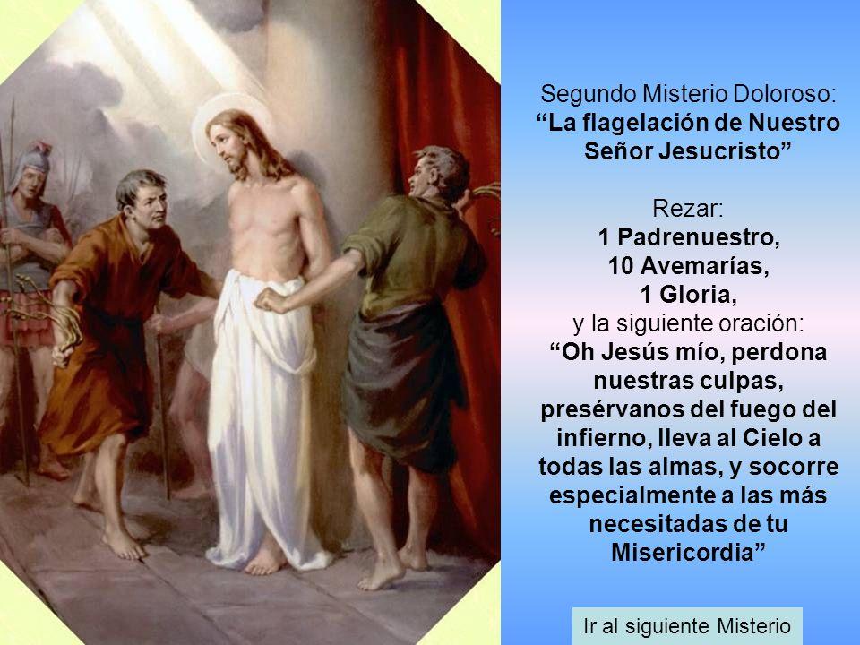 Segundo Misterio Doloroso: La flagelación de Nuestro Señor Jesucristo Rezar: 1 Padrenuestro, 10 Avemarías, 1 Gloria, y la siguiente oración: Oh Jesús