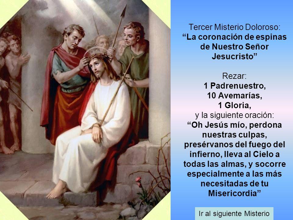 Tercer Misterio Doloroso: La coronación de espinas de Nuestro Señor Jesucristo Rezar: 1 Padrenuestro, 10 Avemarías, 1 Gloria, y la siguiente oración:
