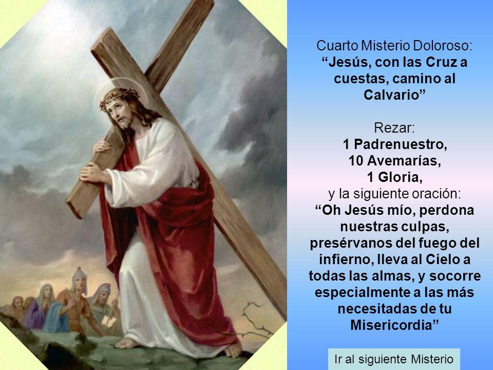 Cuarto Misterio Doloroso: Jesús, con las Cruz a cuestas, camino al Calvario Rezar: 1 Padrenuestro, 10 Avemarías, 1 Gloria, y la siguiente oración: Oh