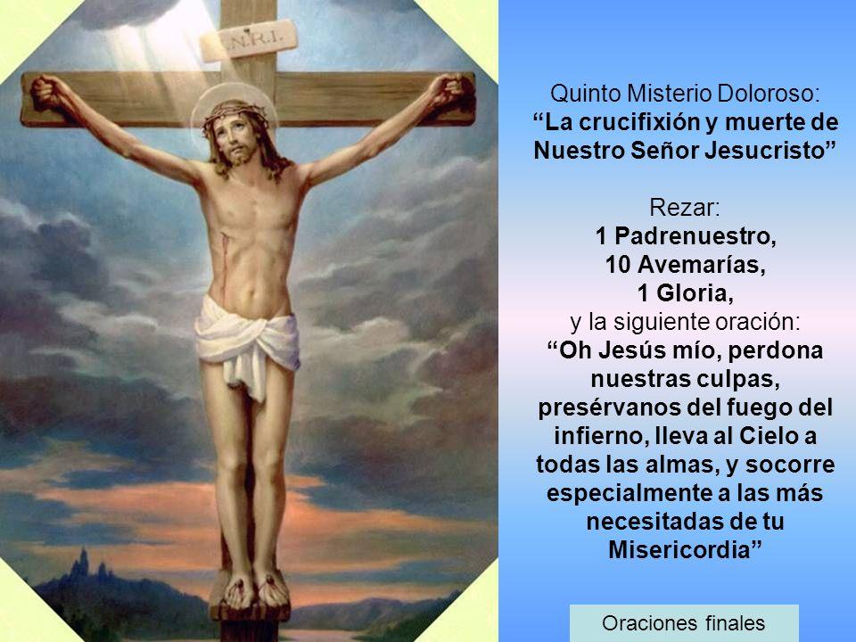 Quinto Misterio Doloroso: La crucifixión y muerte de Nuestro Señor Jesucristo Rezar: 1 Padrenuestro, 10 Avemarías, 1 Gloria, y la siguiente oración: O