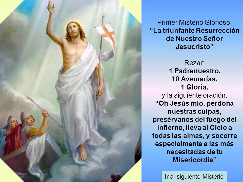 Primer Misterio Glorioso: La triunfante Resurrección de Nuestro Señor Jesucristo Rezar: 1 Padrenuestro, 10 Avemarías, 1 Gloria, y la siguiente oración