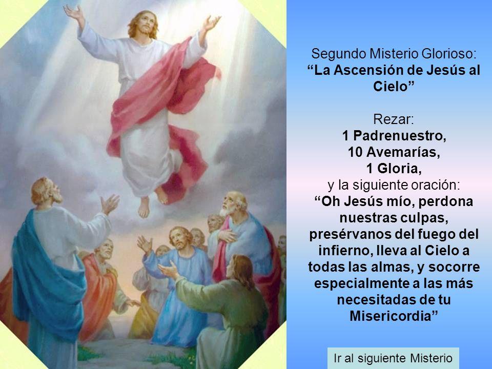 Segundo Misterio Glorioso: La Ascensión de Jesús al Cielo Rezar: 1 Padrenuestro, 10 Avemarías, 1 Gloria, y la siguiente oración: Oh Jesús mío, perdona