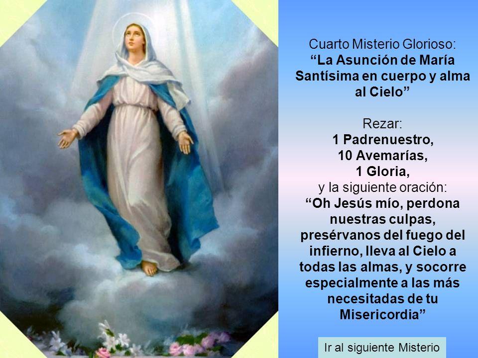 Cuarto Misterio Glorioso: La Asunción de María Santísima en cuerpo y alma al Cielo Rezar: 1 Padrenuestro, 10 Avemarías, 1 Gloria, y la siguiente oraci