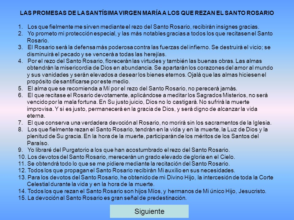 LAS PROMESAS DE LA SANTÍSIMA VIRGEN MARÍA A LOS QUE REZAN EL SANTO ROSARIO 1. Los que fielmente me sirven mediante el rezo del Santo Rosario, recibirá