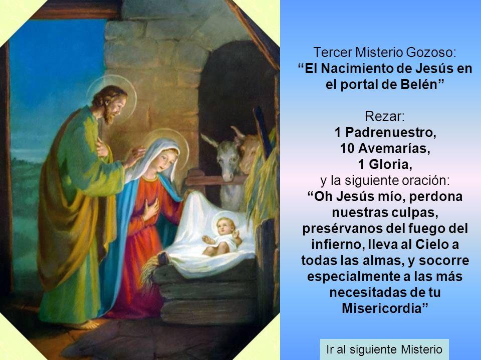 Tercer Misterio Gozoso: El Nacimiento de Jesús en el portal de Belén Rezar: 1 Padrenuestro, 10 Avemarías, 1 Gloria, y la siguiente oración: Oh Jesús m