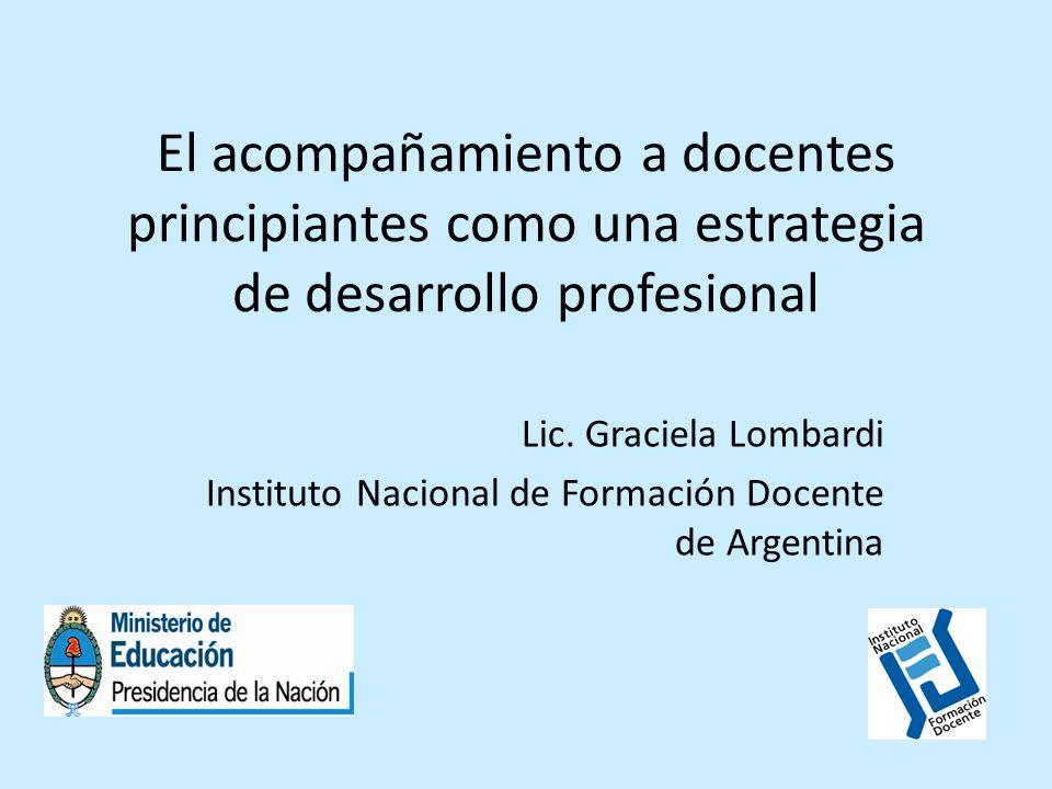 El acompañamiento a docentes principiantes como una estrategia de desarrollo profesional Lic. Graciela Lombardi Instituto Nacional de Formación Docent