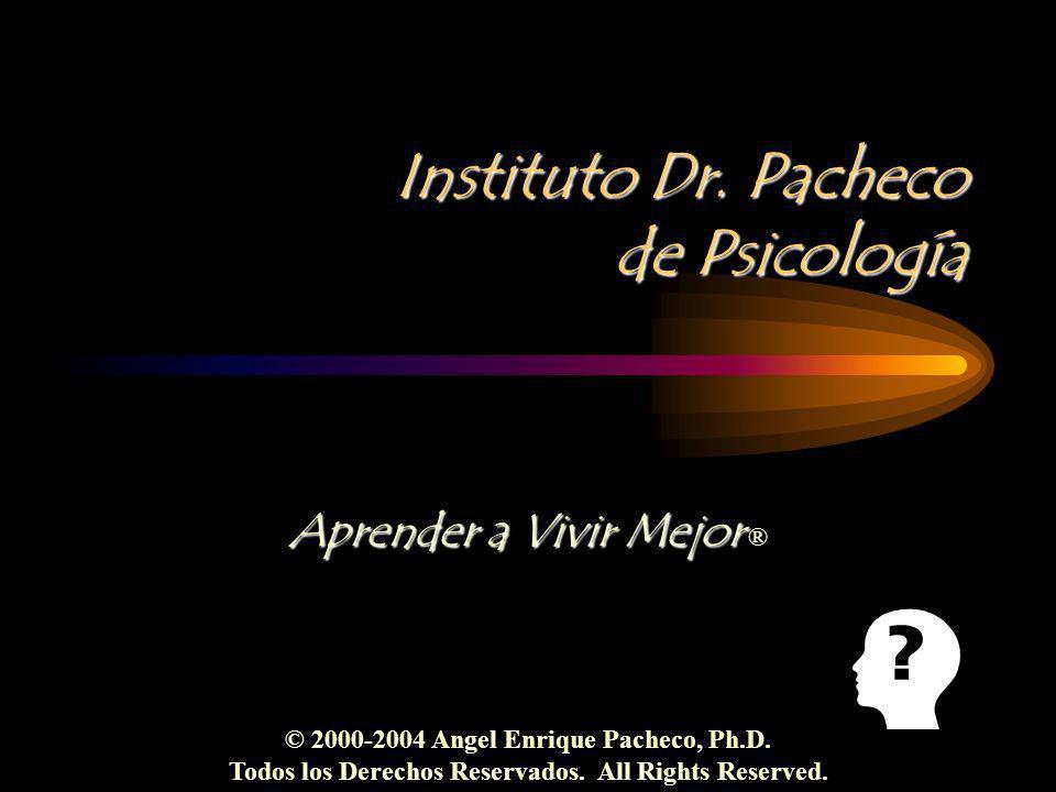 Instituto Dr. Pacheco de Psicología Aprender a Vivir Mejor Aprender a Vivir Mejor ® © 2000-2004 Angel Enrique Pacheco, Ph.D. Todos los Derechos Reserv