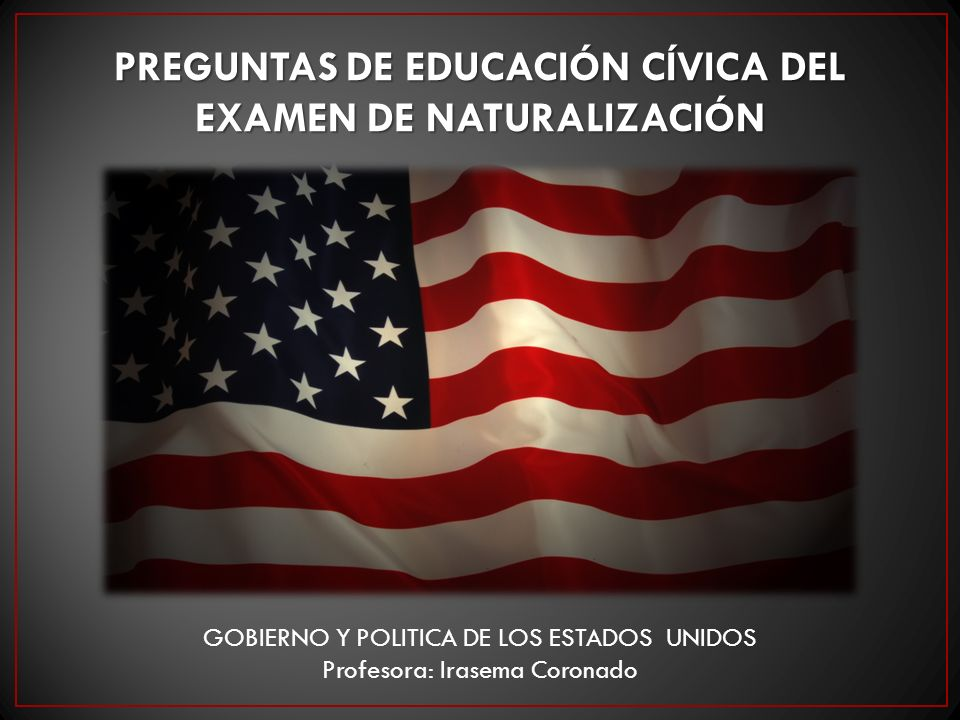 PREGUNTAS DE EDUCACIÓN CÍVICA DEL EXAMEN DE NATURALIZACIÓN GOBIERNO Y POLITICA DE LOS ESTADOS UNIDOS Profesora: Irasema Coronado
