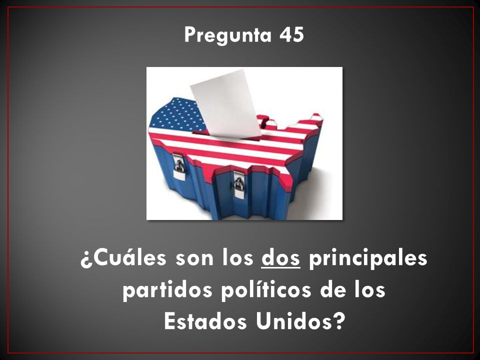 Pregunta 45 ¿Cuáles son los dos principales partidos políticos de los Estados Unidos?