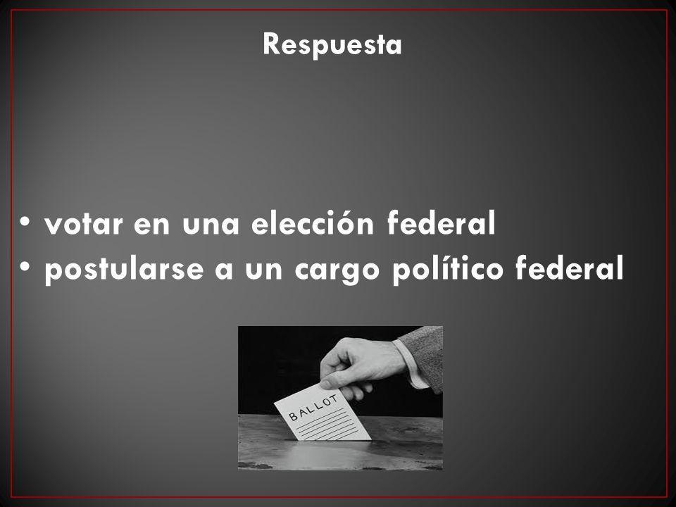 votar en una elección federal postularse a un cargo político federal Respuesta