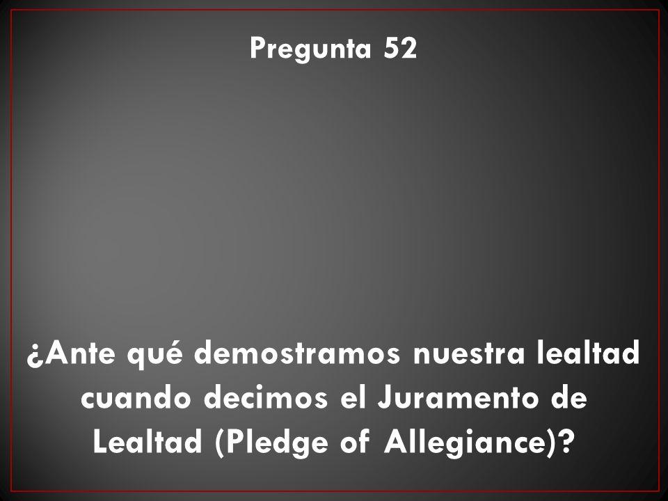 ¿Ante qué demostramos nuestra lealtad cuando decimos el Juramento de Lealtad (Pledge of Allegiance)? Pregunta 52