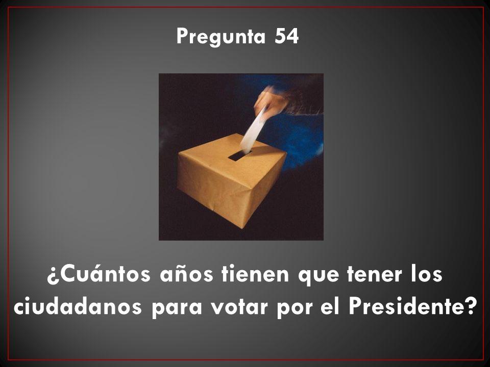 ¿Cuántos años tienen que tener los ciudadanos para votar por el Presidente? Pregunta 54