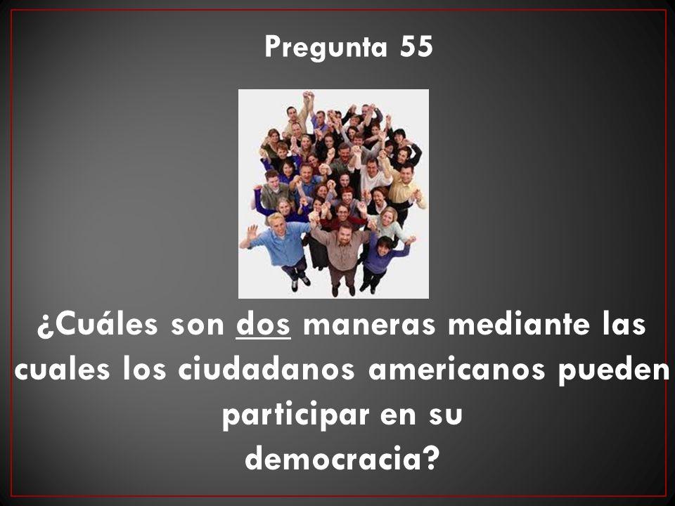 ¿Cuáles son dos maneras mediante las cuales los ciudadanos americanos pueden participar en su democracia? Pregunta 55