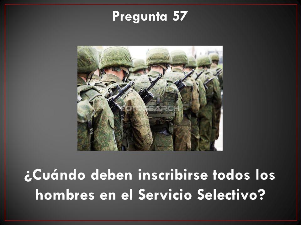 ¿Cuándo deben inscribirse todos los hombres en el Servicio Selectivo? Pregunta 57