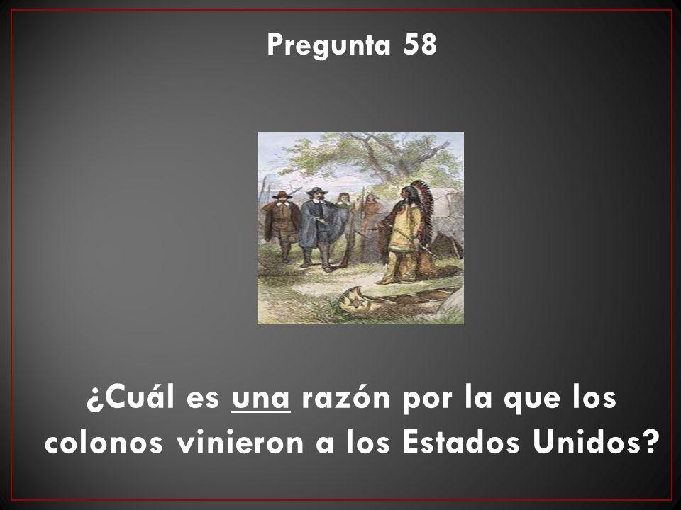 ¿Cuál es una razón por la que los colonos vinieron a los Estados Unidos? Pregunta 58