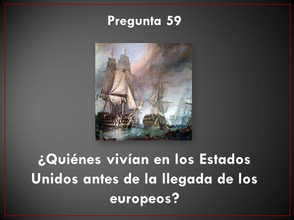 Pregunta 59 ¿Quiénes vivían en los Estados Unidos antes de la llegada de los europeos?