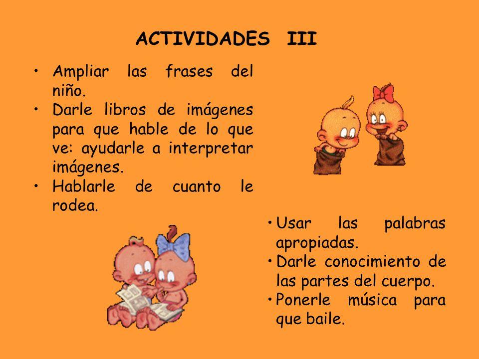 ACTIVIDADES III Ampliar las frases del niño. Darle libros de imágenes para que hable de lo que ve: ayudarle a interpretar imágenes. Hablarle de cuanto