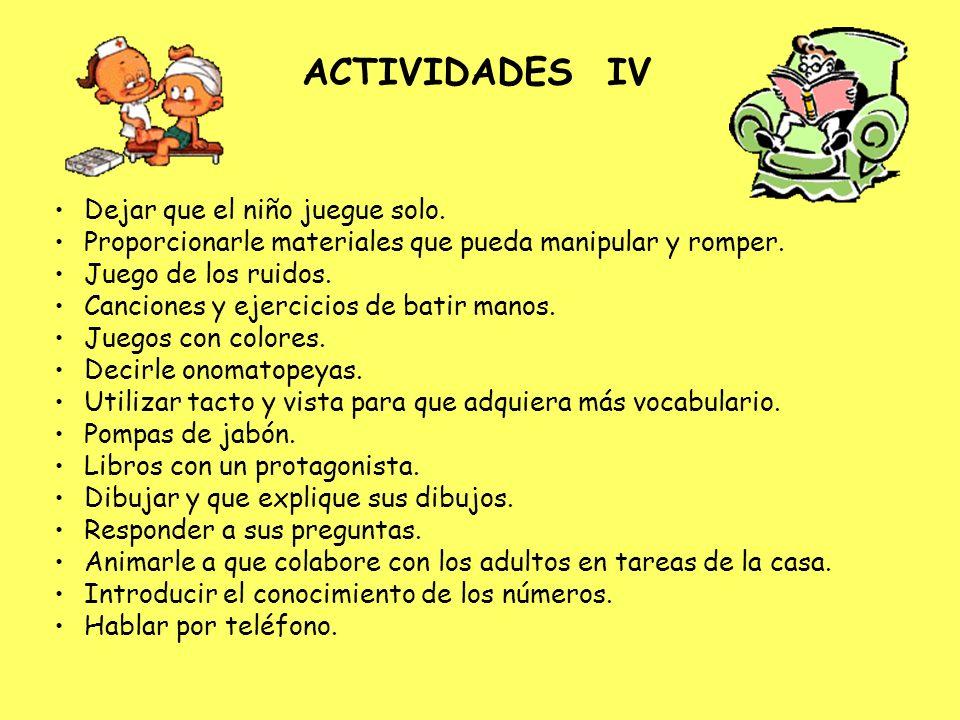ACTIVIDADES IV Dejar que el niño juegue solo. Proporcionarle materiales que pueda manipular y romper. Juego de los ruidos. Canciones y ejercicios de b