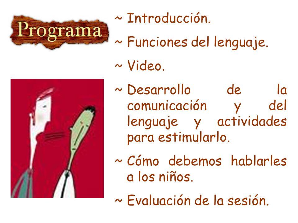 ~Introducción. ~Funciones del lenguaje. ~Video. ~Desarrollo de la comunicación y del lenguaje y actividades para estimularlo. ~Cómo debemos hablarles