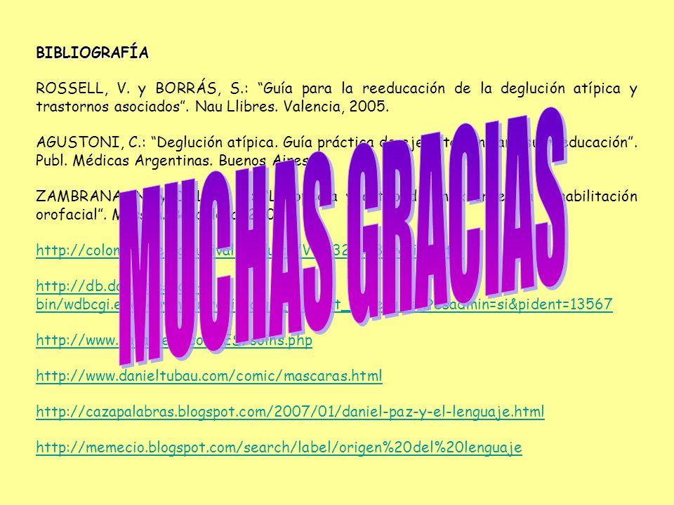 BIBLIOGRAFÍA ROSSELL, V. y BORRÁS, S.: Guía para la reeducación de la deglución atípica y trastornos asociados. Nau Llibres. Valencia, 2005. AGUSTONI,