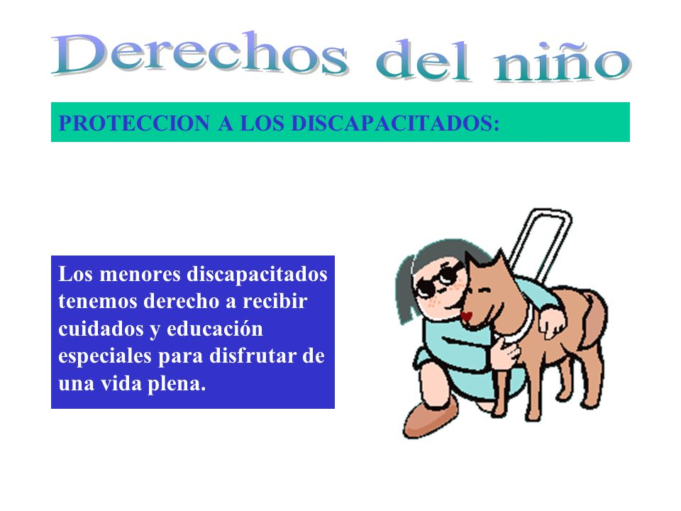 PROTECCION A LOS DISCAPACITADOS: Los menores discapacitados tenemos derecho a recibir cuidados y educación especiales para disfrutar de una vida plena.