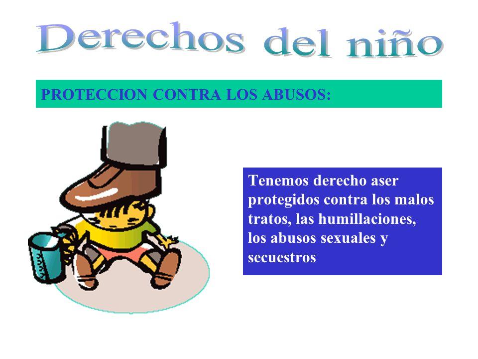 PROTECCION CONTRA LOS ABUSOS: Tenemos derecho aser protegidos contra los malos tratos, las humillaciones, los abusos sexuales y secuestros