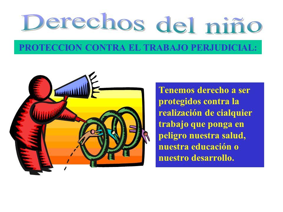 PROTECCION CONTRA EL TRABAJO PERJUDICIAL: Tenemos derecho a ser protegidos contra la realización de cialquier trabajo que ponga en peligro nuestra sal