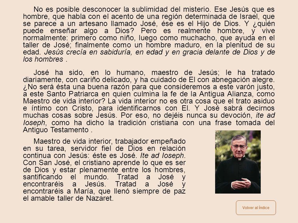 A José –leemos en un sermón de San Agustín– no sólo se le debe el nombre de padre, sino que se le debe más que a otro alguno. Y luego añade: ¿cómo era