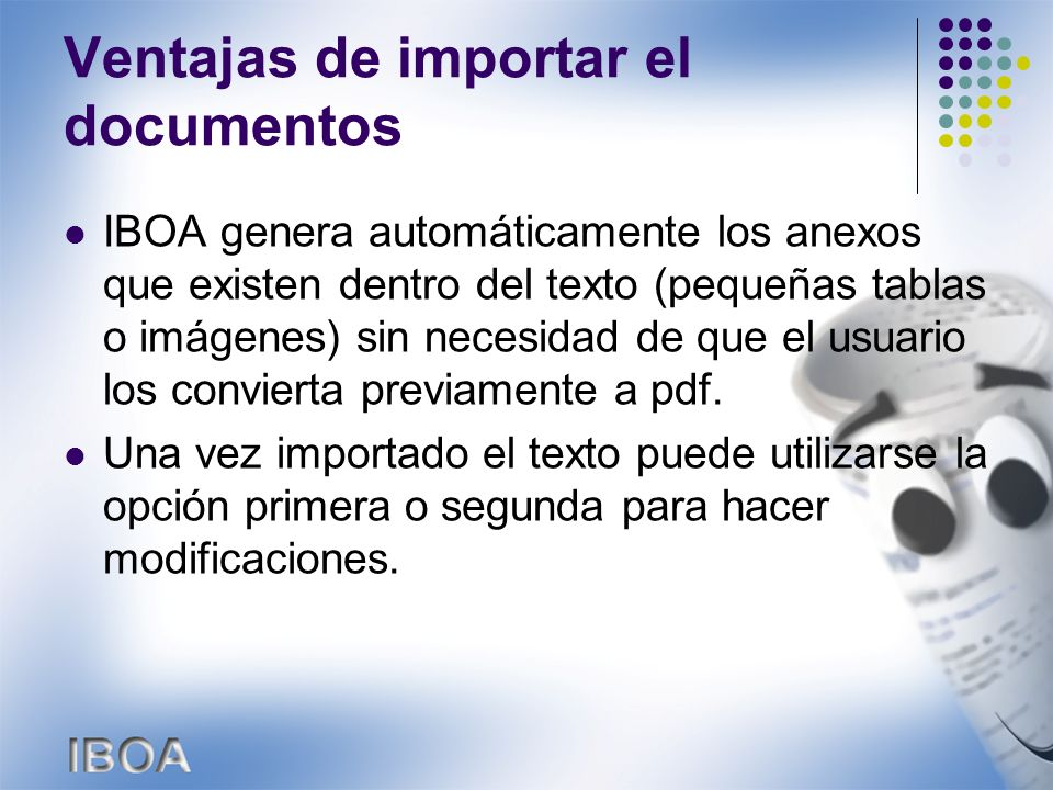 Ventajas de importar el documentos IBOA genera automáticamente los anexos que existen dentro del texto (pequeñas tablas o imágenes) sin necesidad de que el usuario los convierta previamente a pdf.