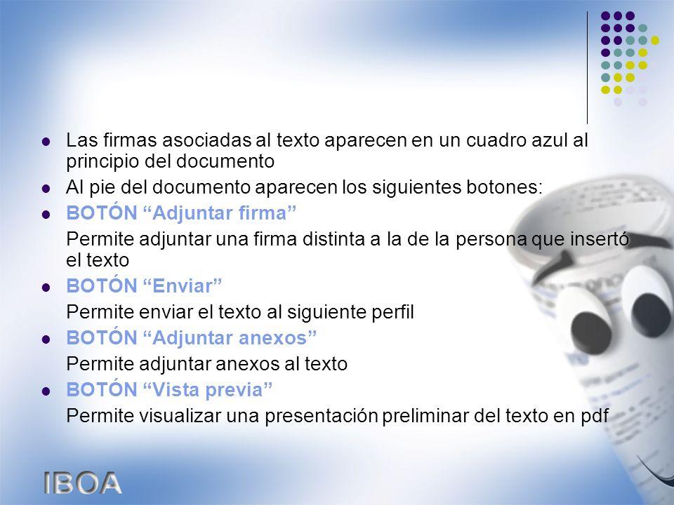 Las firmas asociadas al texto aparecen en un cuadro azul al principio del documento Al pie del documento aparecen los siguientes botones: BOTÓN Adjuntar firma Permite adjuntar una firma distinta a la de la persona que insertó el texto BOTÓN Enviar Permite enviar el texto al siguiente perfil BOTÓN Adjuntar anexos Permite adjuntar anexos al texto BOTÓN Vista previa Permite visualizar una presentación preliminar del texto en pdf