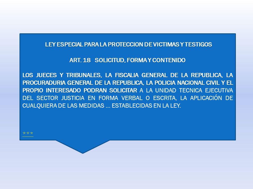 LEY ESPECIAL PARA LA PROTECCION DE VICTIMAS Y TESTIGOS LEY ESPECIAL PARA LA PROTECCION DE VICTIMAS Y TESTIGOS ART. 18 SOLICITUD, FORMA Y CONTENIDO LOS