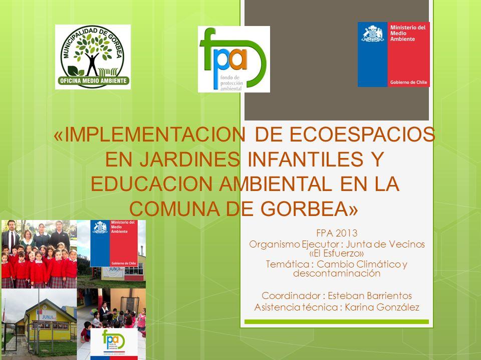 «IMPLEMENTACION DE ECOESPACIOS EN JARDINES INFANTILES Y EDUCACION AMBIENTAL EN LA COMUNA DE GORBEA» FPA 2013 Organismo Ejecutor : Junta de Vecinos «El