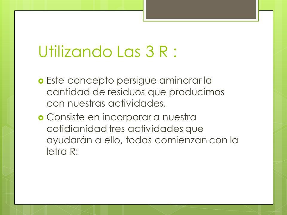 Utilizando Las 3 R : Este concepto persigue aminorar la cantidad de residuos que producimos con nuestras actividades. Consiste en incorporar a nuestra