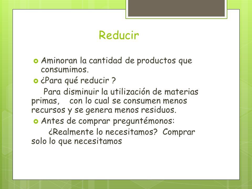Reducir Aminoran la cantidad de productos que consumimos. ¿Para qué reducir ? Para disminuir la utilización de materias primas, con lo cual se consume