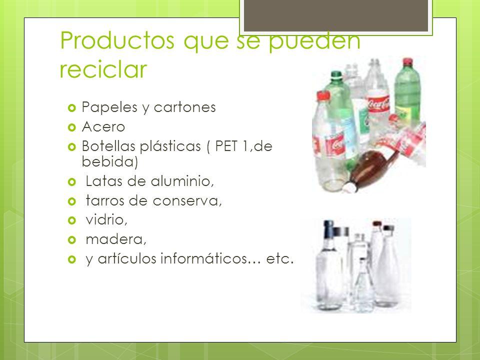 Productos que se pueden reciclar Papeles y cartones Acero Botellas plásticas ( PET 1,de bebida) Latas de aluminio, tarros de conserva, vidrio, madera,