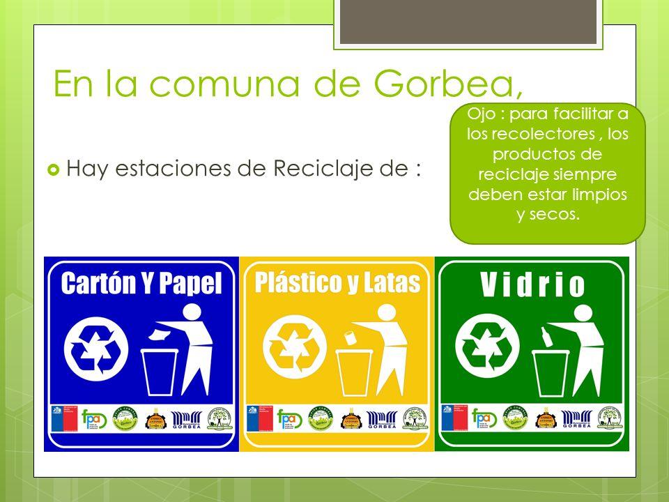 En la comuna de Gorbea, Hay estaciones de Reciclaje de : Ojo : para facilitar a los recolectores, los productos de reciclaje siempre deben estar limpi
