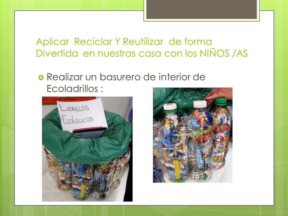 Aplicar Reciclar Y Reutilizar de forma Divertida en nuestras casa con los NIÑOS /AS Realizar un basurero de interior de Ecoladrillos :