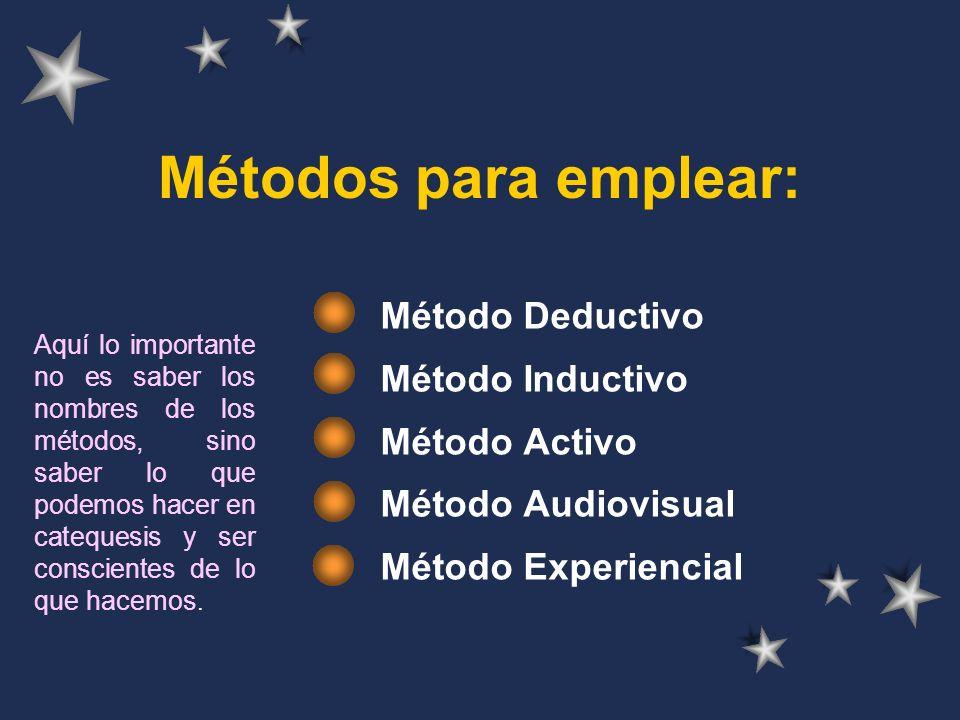 Métodos para emplear: Método Deductivo Método Inductivo Método Activo Método Audiovisual Método Experiencial Aquí lo importante no es saber los nombres de los métodos, sino saber lo que podemos hacer en catequesis y ser conscientes de lo que hacemos.